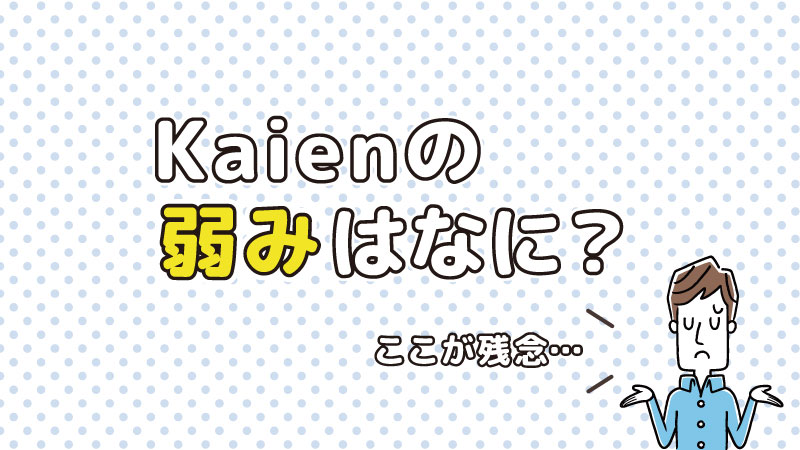 Kaienの弱み・デメリットは何?